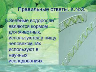 Правильные ответы. К.№3. 5.Зеленые водоросли являются кормом для животных, ис