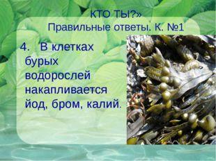 КТО ТЫ?» Правильные ответы. К. №1 4. В клетках бурых водорослей накапливается