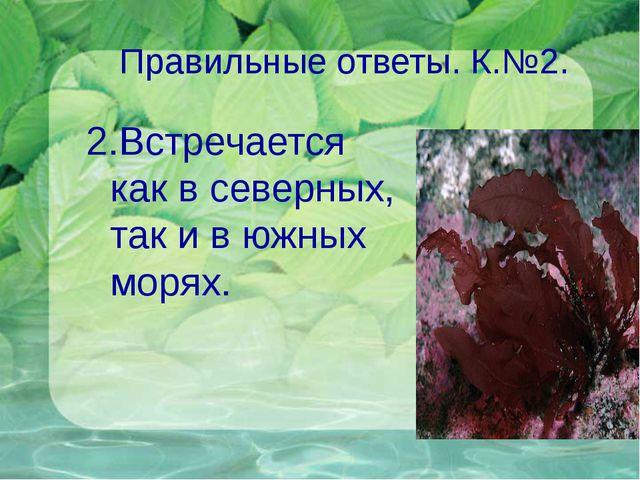 Правильные ответы. К.№2. 2.Встречается как в северных, так и в южных морях.