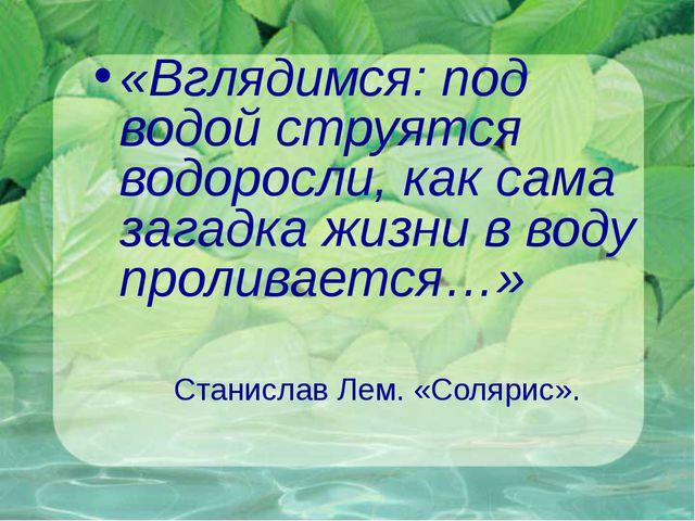 «Вглядимся: под водой струятся водоросли, как сама загадка жизни в воду прол...