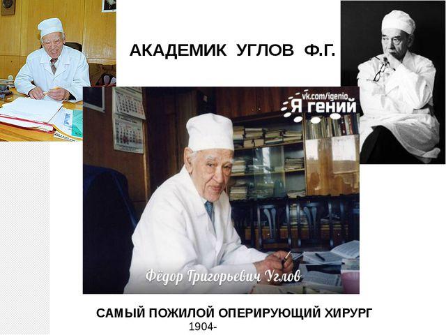 АКАДЕМИК УГЛОВ Ф.Г. 1904-2008 САМЫЙ ПОЖИЛОЙ ОПЕРИРУЮЩИЙ ХИРУРГ