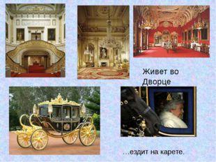 Живет во Дворце …ездит на карете.
