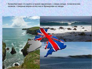 Великобритания это группа островов окруженная с севера запада Атлантическим о