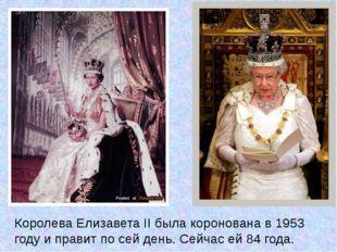 Королева Елизавета II была коронована в 1953 году и правит по сей день. Сейча