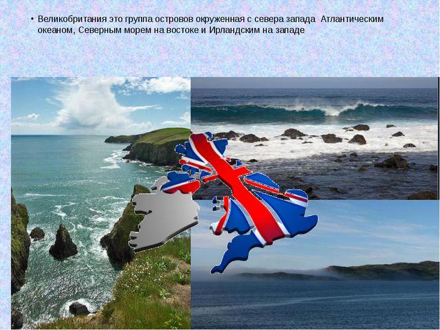 Великобритания это группа островов окруженная с севера запада Атлантическим о...