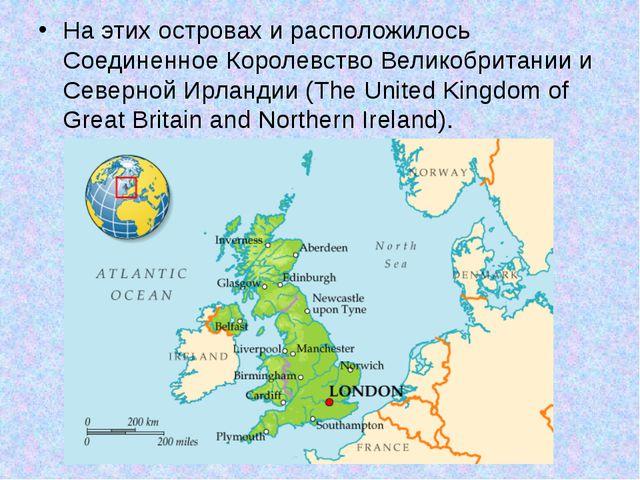 На этих островах и расположилось Соединенное Королевство Великобритании и Сев...