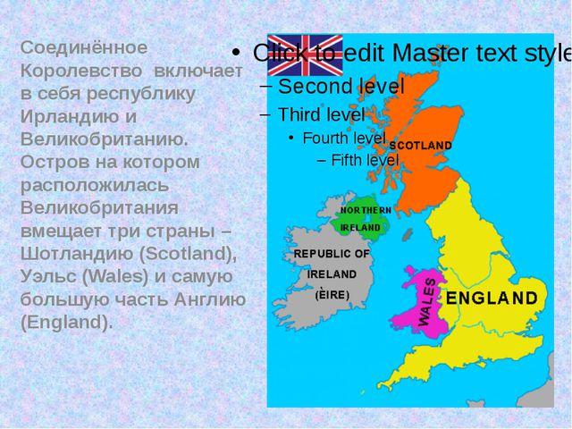 Соединённое Королевство включает в себя республику Ирландию и Великобританию....