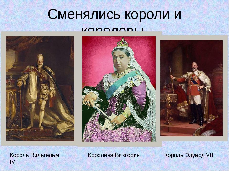 Сменялись короли и королевы. Король Вильгельм IV Королева Виктория Король Эду...