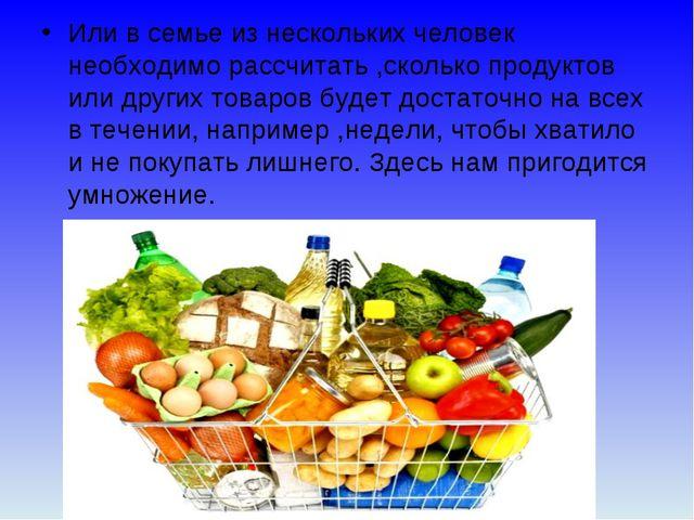 Или в семье из нескольких человек необходимо рассчитать ,сколько продуктов ил...