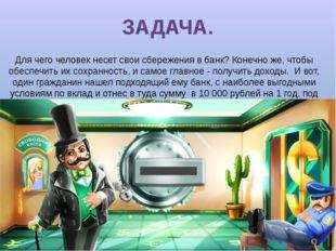 ЗАДАЧА. Для чего человек несет свои сбережения в банк? Конечно же, чтобы обес