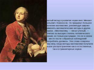 Немалый вклад в развитие науки внес Михаил Васильевич Ломоносов. Он придавал