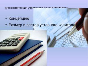 Для компетенции учредители банка определяют: Концепцию Размер и состав уставн