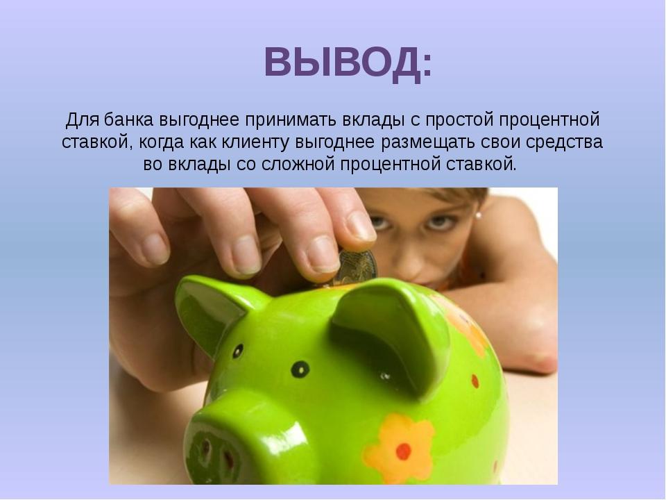 ВЫВОД: Для банка выгоднее принимать вклады с простой процентной ставкой, когд...