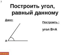 Построить угол, равный данному Дано: Построить : угол B=A А 3 В начало