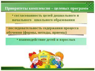 Приоритеты комплексно – целевых программ согласованность целей дошкольного и