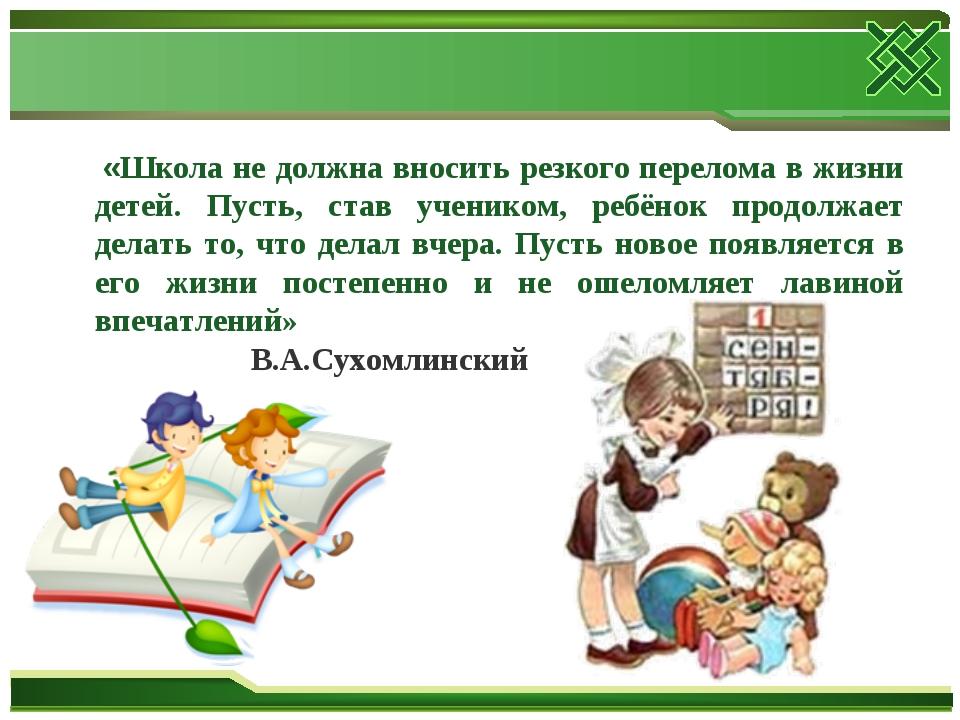 «Школа не должна вносить резкого перелома в жизни детей. Пусть, став ученико...