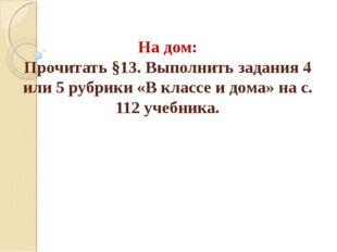 На дом: Прочитать §13. Выполнить задания 4 или 5 рубрики «В классе и дома» на