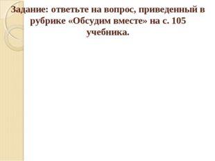 Задание: ответьте на вопрос, приведенный в рубрике «Обсудим вместе» на с. 105