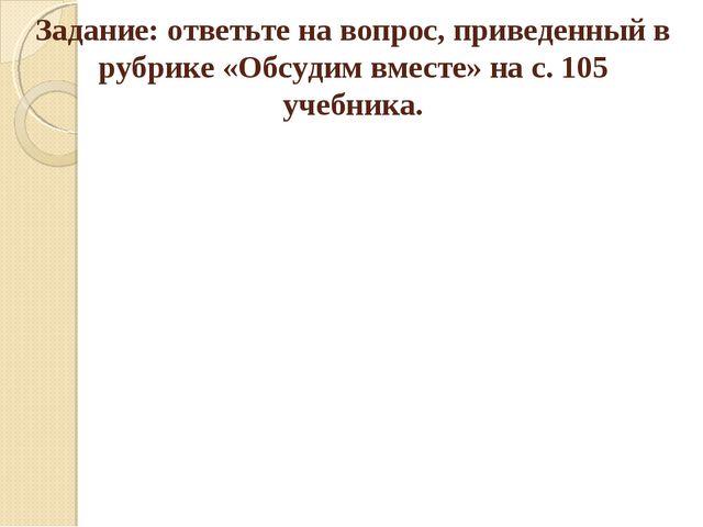 Задание: ответьте на вопрос, приведенный в рубрике «Обсудим вместе» на с. 105...