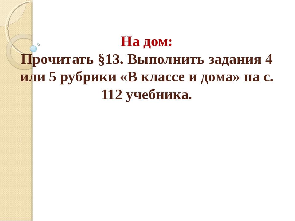 На дом: Прочитать §13. Выполнить задания 4 или 5 рубрики «В классе и дома» на...
