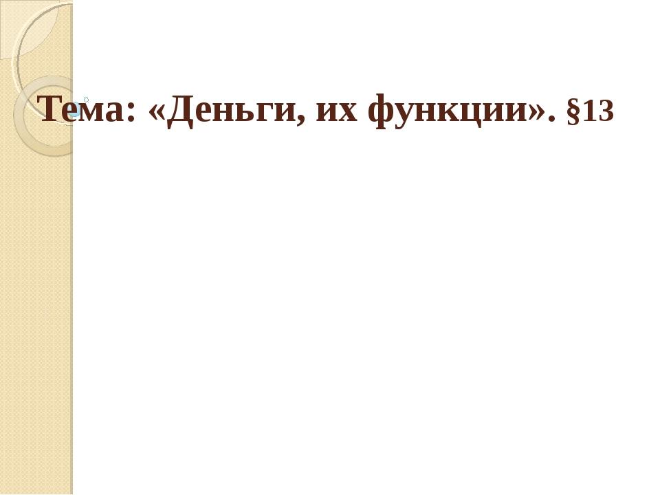Тема: «Деньги, их функции». §13