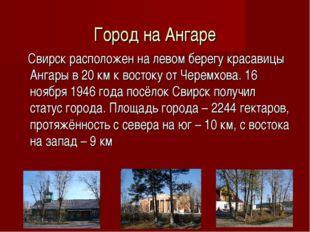 Город на Ангаре Свирск расположен на левом берегу красавицы Ангары в 20 км к