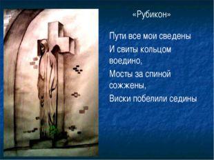 «Рубикон» Пути все мои сведены И свиты кольцом воедино, Мосты за спиной сожже