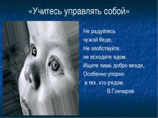 «Учитесь управлять собой» Не радуйтесь чужой беде, Не злобствуйте, не исходит