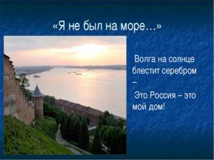 «Я не был на море…» Волга на солнце блестит серебром – Это Россия – это мой д