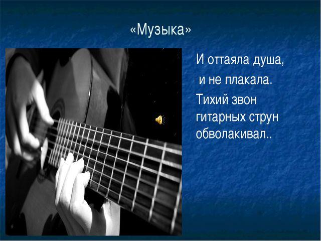 «Музыка» И оттаяла душа, и не плакала. Тихий звон гитарных струн обволакивал..