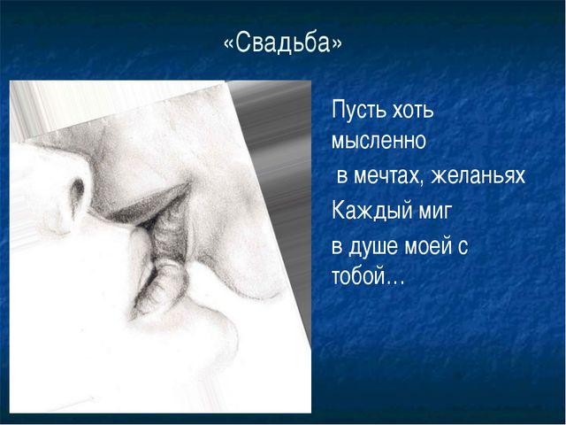«Свадьба» Пусть хоть мысленно в мечтах, желаньях Каждый миг в душе моей с тоб...