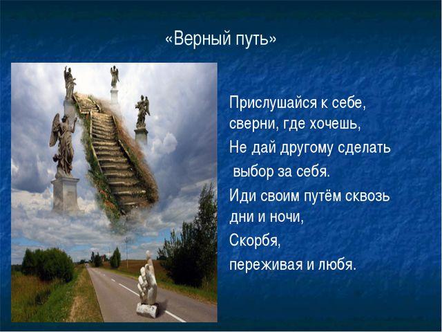 «Верный путь» Прислушайся к себе, сверни, где хочешь, Не дай другому сделать...