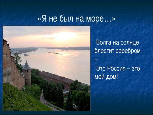 «Я не был на море…» Волга на солнце блестит серебром – Это Россия – это мой д...