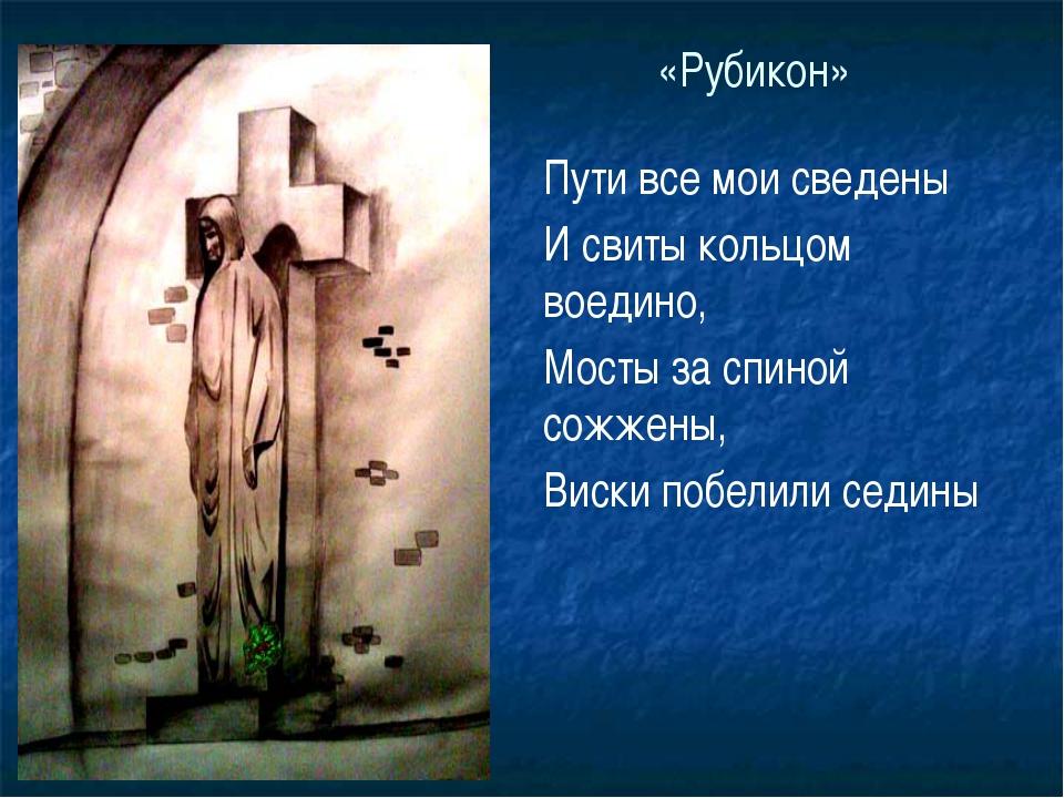 «Рубикон» Пути все мои сведены И свиты кольцом воедино, Мосты за спиной сожже...