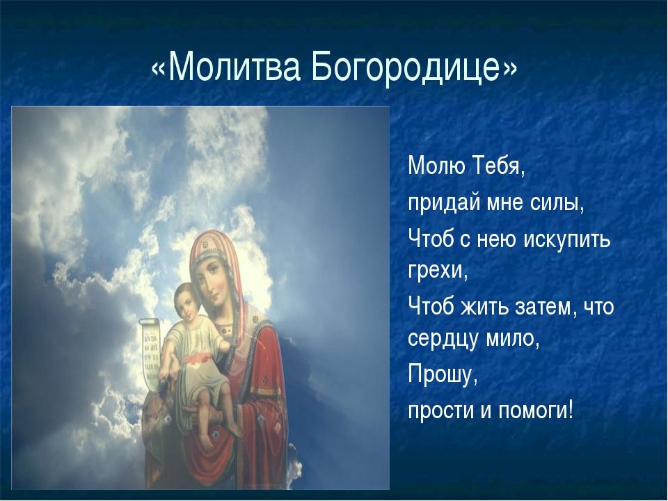 «Молитва Богородице» Молю Тебя, придай мне силы, Чтоб с нею искупить грехи, Ч...