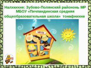 Налхкихне: Зубово-Полянскяй райононь МР МБОУ «Пичпандинская средняя общеобра