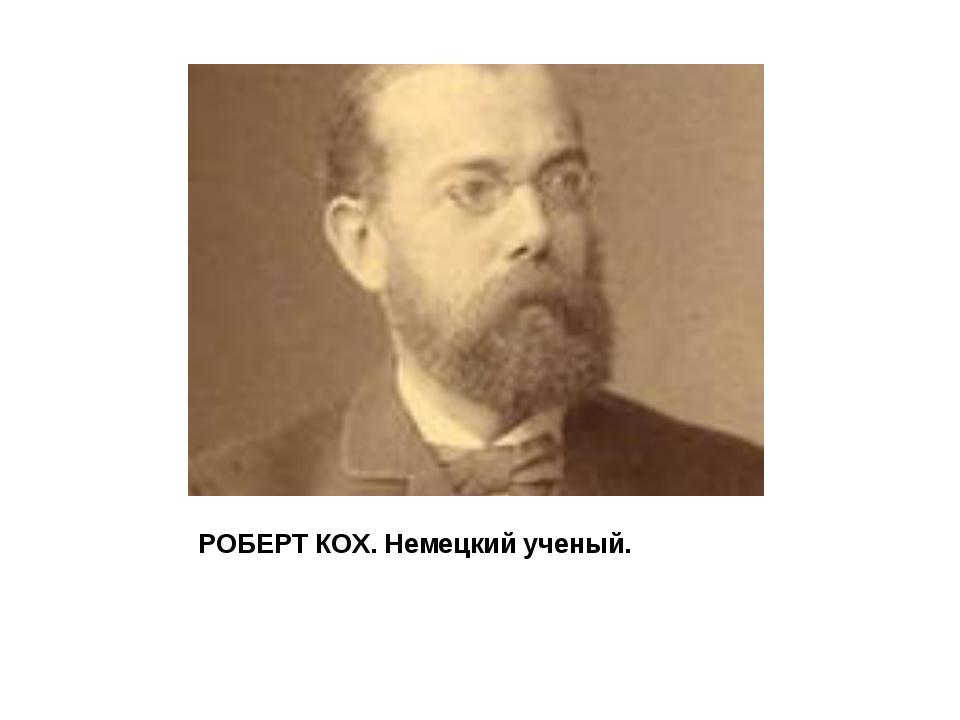 РОБЕРТ КОХ. Немецкий ученый.