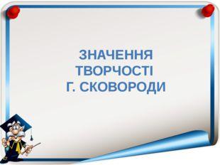 ЗНАЧЕННЯ ТВОРЧОСТІ Г. СКОВОРОДИ