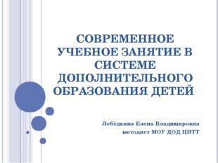 Лебёдкина Елена Владимировна методист МОУ ДОД ЦНТТ СОВРЕМЕННОЕ УЧЕБНОЕ ЗАНЯТИ