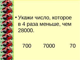 Укажи число, которое в 4 раза меньше, чем 28000. 700 7000 70
