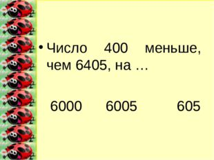 Число 400 меньше, чем 6405, на … 6000 6005 605