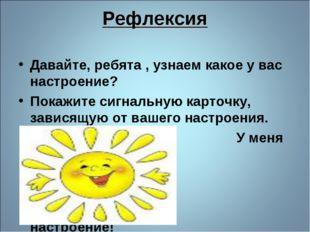 Рефлексия Давайте, ребята , узнаем какое у вас настроение? Покажите сигнальну