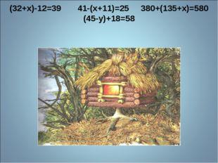 (32+x)-12=39 41-(x+11)=25 380+(135+x)=580 (45-у)+18=58