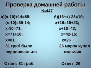 Проверка домашней работы №447 а)(х-10)+14=85; б)(16+х)-23=19; (х-10)=85-14; х