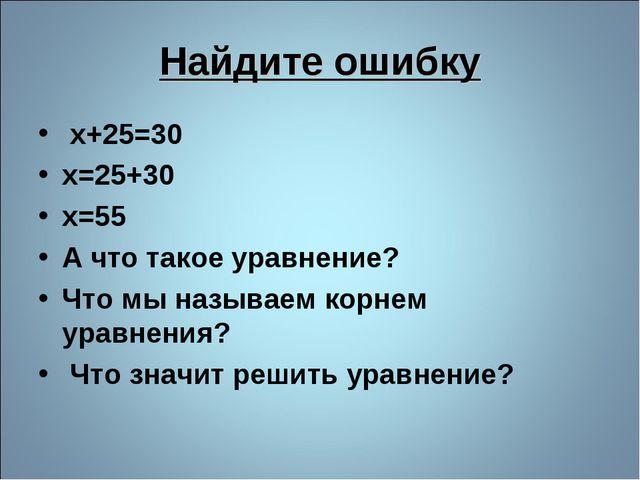 Найдите ошибку x+25=30 x=25+30 x=55 А что такое уравнение? Что мы называем ко...