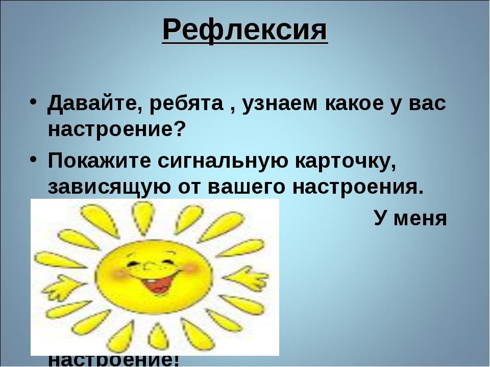 Рефлексия Давайте, ребята , узнаем какое у вас настроение? Покажите сигнальну...