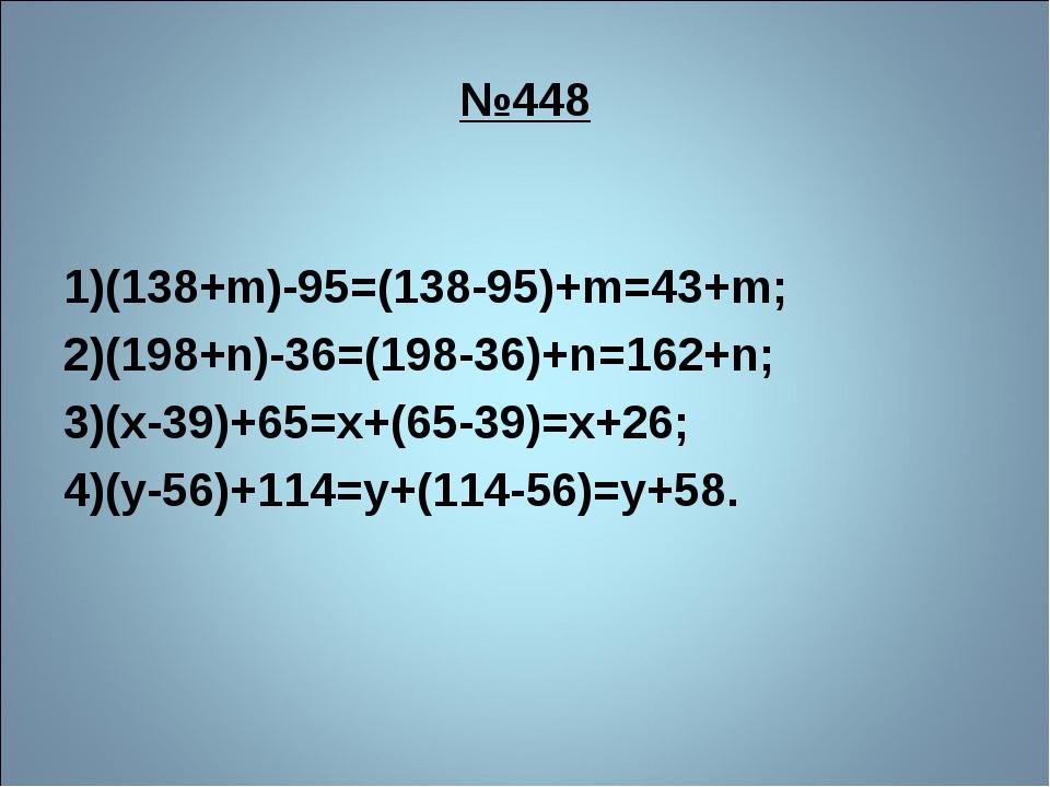 №448 1)(138+m)-95=(138-95)+m=43+m; 2)(198+n)-36=(198-36)+n=162+n; 3)(х-39)+65...