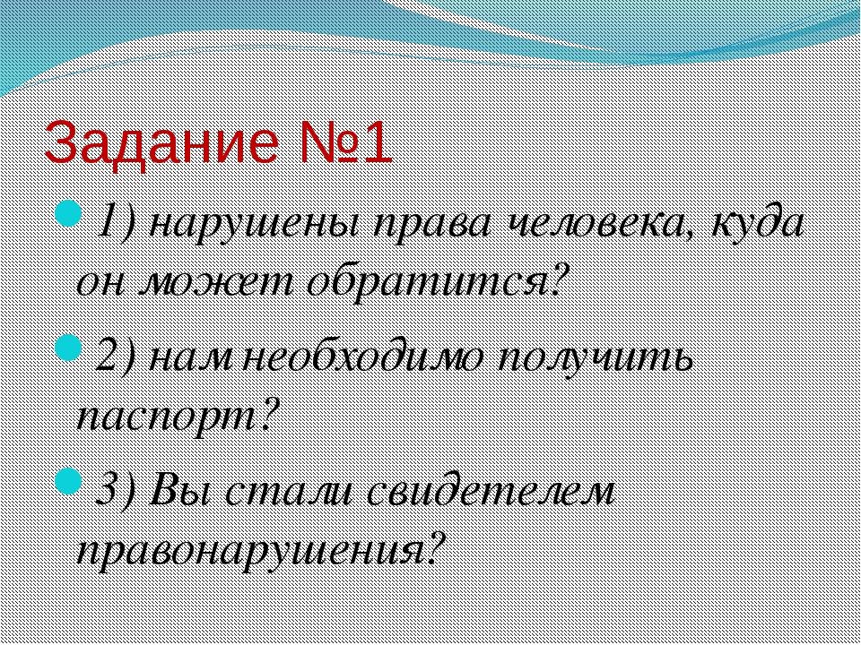 Задание №1 1) нарушены права человека, куда он может обратится? 2) нам необхо...