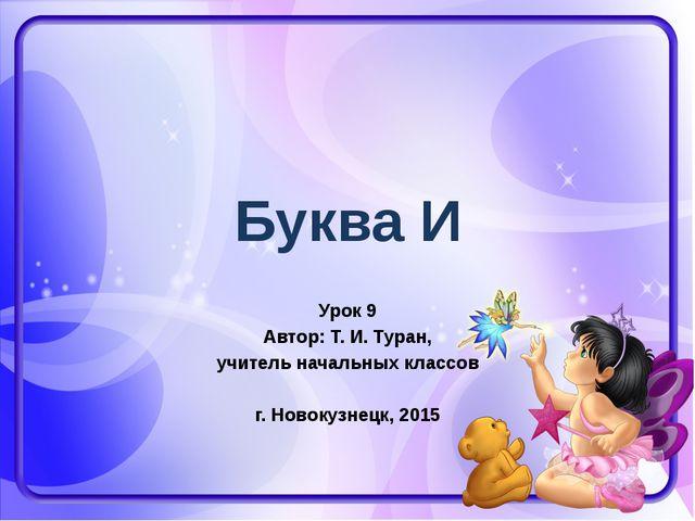 Буква И Урок 9 Автор: Т. И. Туран, учитель начальных классов г. Новокузнецк,...