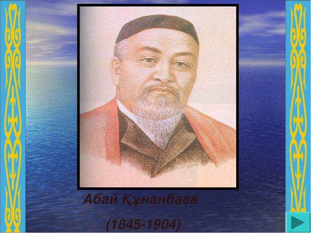 Абай Құнанбаев (1845-1904)